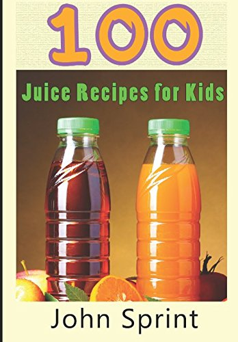 100 Juice Recipes for Kids (John Sprint Super Healthy Juice Recipes) (Best Homemade Juice Cleanse For Weight Loss)