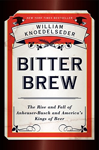 Bitter Brew: The Rise and Fall of Anheuser-Busch and America's Kings of ()