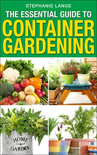 The Essential Guide to Container Gardening:  Growing Organic Herbs & Vegetables In Any Space or Container Has Never Been This Easy! Grow Like A PRO And Have Fun Doing It! by [Lange, Stephanie]