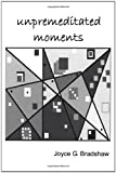 Unpremeditated Moments, Joyce Joyce Bradshaw, 143491481X