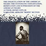 The Emasculation of the American Negro: The Systematic Exploitation, Domination, and Suppression of the American Negro | Henry Harrison Epps Jr