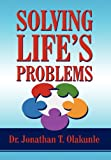 Solving Life's Problems, Jonathan T. Olakunle, 1462655548
