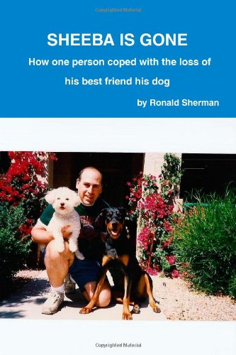 Sheeba is gone  How one person coped with the loss of his best friend his dog