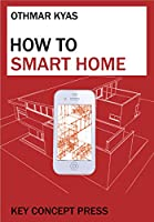 How To Smart Home: A Step by Step Guide for Smart Homes & Building Automation (5th Edition) Front Cover