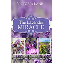 Lavender: The Lavender Miracle! Discover Mind Blowing Benefits Of Using And Growing Lavender For Ultimate Health, Beauty, And Relaxation (Lavender - Herbal ... - Natural Cures - Herbs - Herbal Medicine)