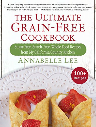 The Ultimate Grain-Free Cookbook: Sugar-Free, Starch-Free, Whole Food Recipes from My California Country Kitchen by Annabelle Lee