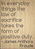 ''In everyday things the law of sacrifice...'' quote by James Anthony Froude, laser engraved on wooden plaque - Size: 8''x10''