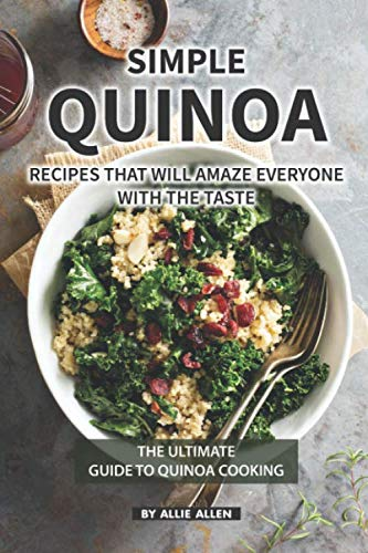 Simple Quinoa Recipes That Will Amaze Everyone with The Taste: The Ultimate Guide to Quinoa Cooking by Allie Allen