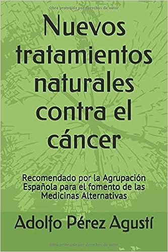 Nuevos Tratamientos Naturales Contra El Cáncer Recomendado Por La Agrupación Española Para El Fomento De Las Medicinas Alternativas Spanish Edition 9788496319684 Pérez Agustí Adolfo Books
