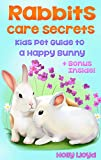 Rabbits Care Secrets: The Kids Pet Guide to a Happy Bunny Rabbit (Kids Pet Care & Guides Book 1)