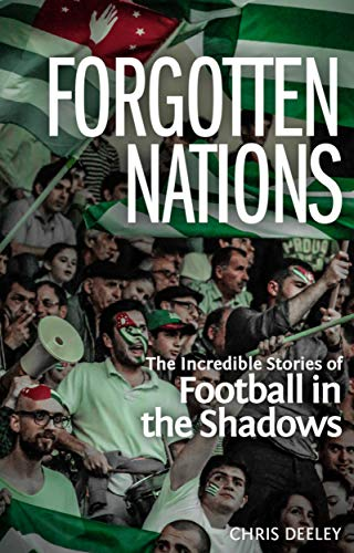 Forgotten Nations: The Incredible Stories of Football in the Shadows por Chris Deeley
