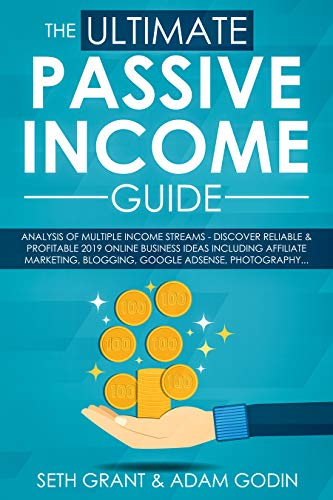 The Ultimate Passive Income Guide: Analysis of Multiple Income Streams - Discover Reliable & Profitable 2019 Online Business Ideas Including Affiliate Marketing, Blogging, Google AdSense, Photography
