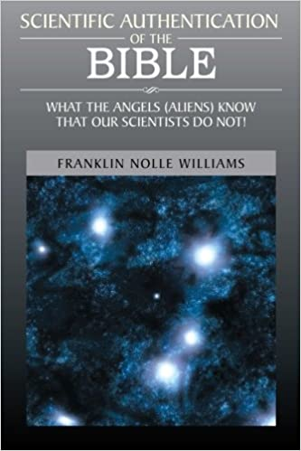 SCIENTIFIC AUTHENTICATION OF THE BIBLE: WHAT THE ANGELS (ALIENS) KNOW THAT OUR SCIENTISTS DO NOT!