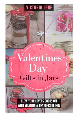 Valentines Day Gifts In Jars: Blow Your Lovers Socks Off With Valentines Day Gifts In Jars (Valentines Day Gifts - Mason Jars - Gifts in Jars - Anniversary Gifts)