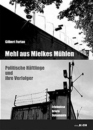 Mehl auf Mielkes Mühlen: Politische Häftlinge und ihre Verfolger - Erlebnisse, Briefe, Dokumente (zeitgeschichtliche reihe)