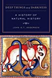 Deep Things Out of Darkness : A History of Natural History, Anderson, John G. T., 0520273761