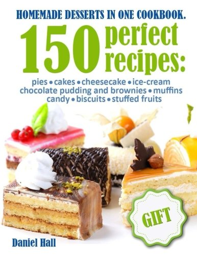 Homemade desserts in one Cookbook.: 150 perfect recipes : pies, cakes, cheesecake, Ice-cream, chocolate pudding and brownies, muffins, candy, biscuits, stuffed fruits.