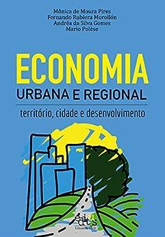 Economia urbana e regional: território, cidade e desenvolvimento por [Pires, Mônica de Moura, Morollón, Fernando Rubiera, Gomes, Andréa da Silva, Polèse, Mario]