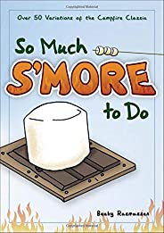 So Much S'more to Do: Over 50 Variations of the Campfire Classic (Fun & Simple Co