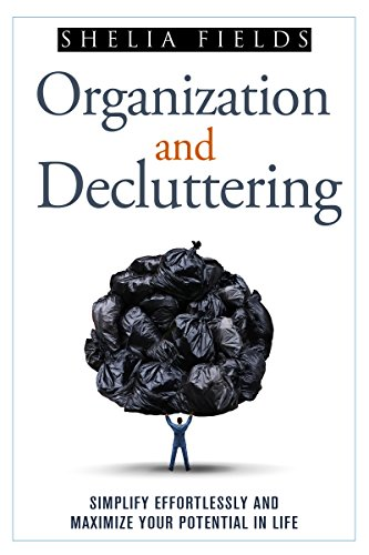 Organization and Decluttering: Simplify Effortlessly and Maximize Your Potential in Life Pdf