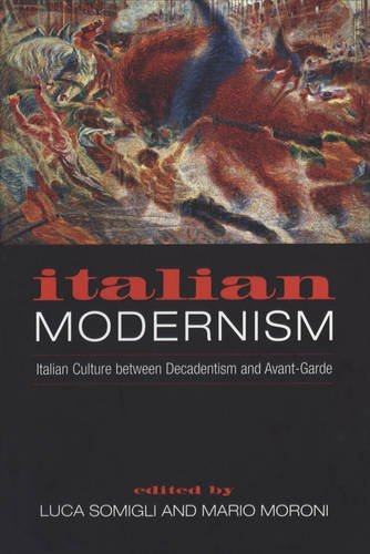 Italian Modernism: Italian Culture between Decadentism and Avant-Garde (Toronto Italian Studies)