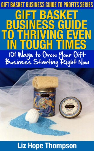 Gift Basket Business Guide to Thriving Even in Tough Times: 101 Ways to Grow Your Gift Business Starting Right Now (Gift Basket Business Guide to Profits Series)