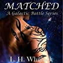 Matched: A Galactic Battle Series, Book 1 Audiobook by L.H. Whitlock Narrated by Anna Crowe