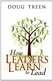 How Leaders Learn to Lead, Doug Treen, 0741461641