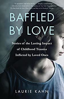 Baffled by Love: Stories of the Lasting Impact of Childhood Trauma Inflicted by Loved Ones by [Kahn, Laurie]