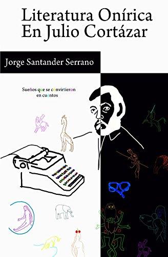 literatura-onirica-en-julio-cortazar-suenos-que-se-convirtieron-en-cuentos-spanish-edition