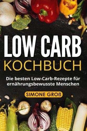 Low Carb Kochbuch: Die besten Low-Carb-Rezepte für ernährungsbewusste Menschen.