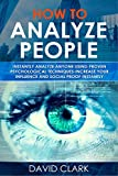 How to Analyze People: Instantly Analyze Anyone Using Proven Psychological Techniques-Increase your Influence and Social Proof Instantly