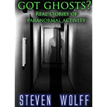 Got Ghosts? Real Stories of Paranormal Activity (Got Ghosts? Series Book 1)