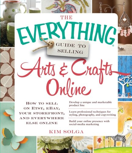 The Everything Guide to Selling Arts & Crafts Online: How to sell on Etsy, eBay, your storefront, and everywhere else online -