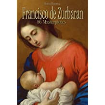 Francisco de Zurbaran: 86 Masterpieces (Annotated Masterpieces Book 118)