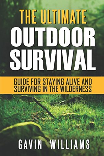 The Ultimate Outdoor Survival Guide For Staying Alive And Surviving In The Wilderness