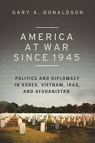 America at War since 1945: Politics and Diplomacy in Korea, Vietnam, Iraq, and Afghanistan