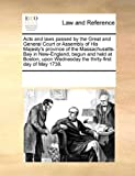 Acts and Laws Passed by the Great and General Court or Assembly of His Majesty's Province of the Massachusetts-Bay in New-England, Begun and Held at B, See Notes Multiple Contributors, 1170208983