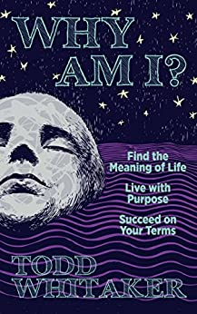 Why Am I?: Find the Meaning of Life | Live with Purpose | Succeed on Your Terms by [Whitaker, Todd]