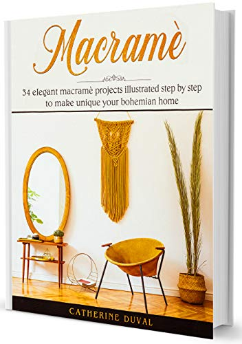 Macramè: 34 Elegant Macramè Projects illustrated step by step to make unique your bohemian Home by [Duval, Catherine]