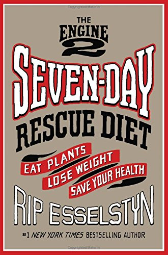 The Engine 2 Seven-Day Rescue Diet: Eat Plants, Lose Weight, Save Your Health (Engine 2 Diet Cookbook)