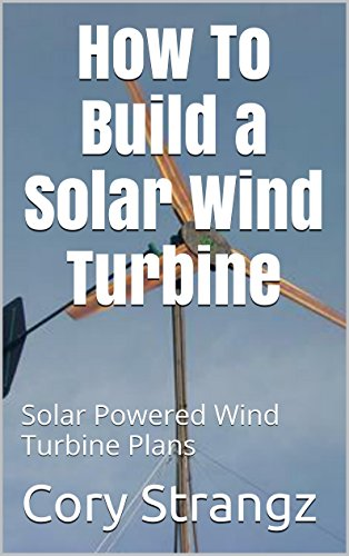 How To Build a Solar Wind Turbine: Solar Powered Wind Turbine Plans