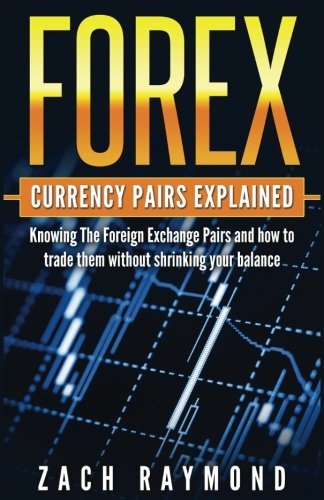 FOREX Currency Pairs Explained: Knowing The Foreign Exchange Pairs and how to trade them without shrinking your balance
