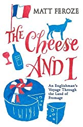 The Cheese and I: An Englishman's Voyage Through the Land of Fromage by Feroze, Matt (2013) Hardcover