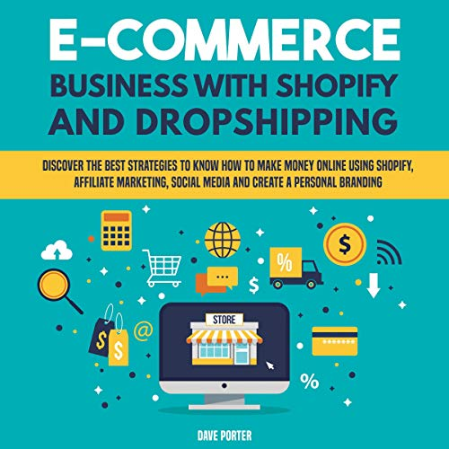 E-Commerce Business with Shopify and Dropshipping: Discover the Best Strategies to Know How to Make Money Online Using Shopify, Affiliate Marketing, Social Media and Create a Personal Branding