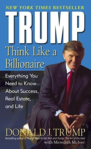 Trump  Think Like A Billionaire  Everything You Need To Know About Success  Real Estate  And Life