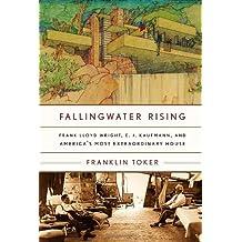Fallingwater Rising: Frank Lloyd Wright, E. J. Kaufmann, and America's Most Extraordinary House