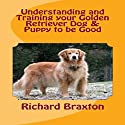 Understanding and Training Your Golden Retriever Dog & Puppy to Be Good Audiobook by Richard Braxton Narrated by Jason Lovett