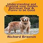 Understanding and Training Your Golden Retriever Dog & Puppy to Be Good | Richard Braxton