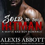 Sold to the Hitman: Alexis Abbott's Hitmen, Book 2 | Alexis Abbott,Alex Abbott